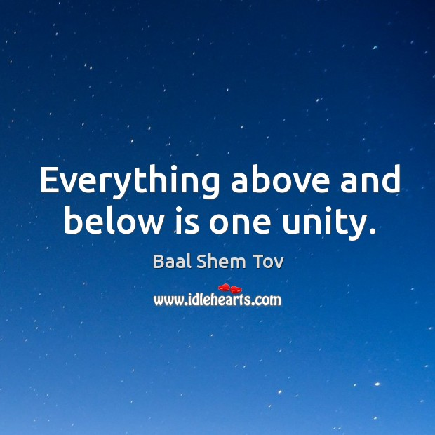 Everything above and below is one unity. Baal Shem Tov Picture Quote