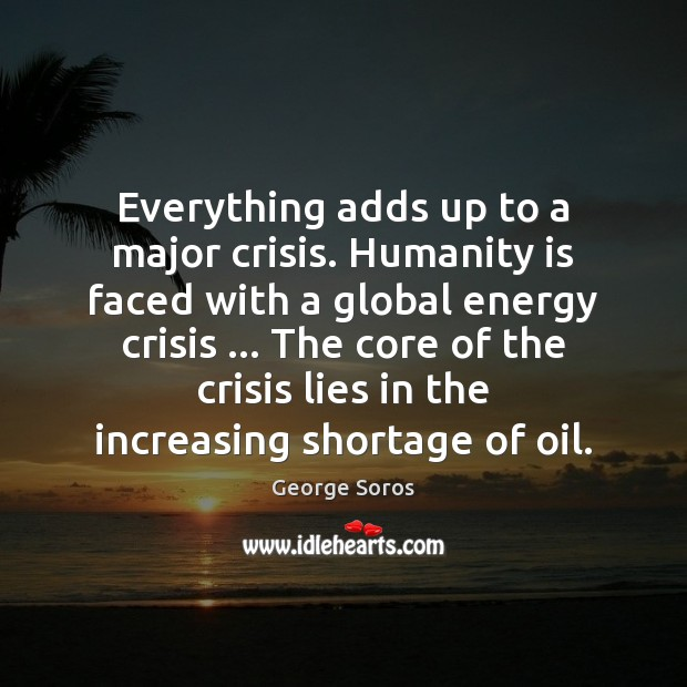 Everything adds up to a major crisis. Humanity is faced with a George Soros Picture Quote