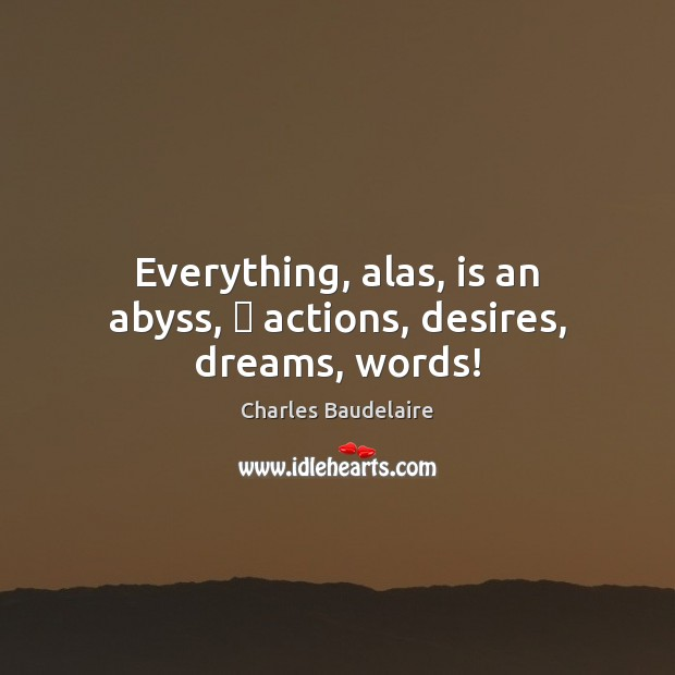 Everything, alas, is an abyss, — actions, desires, dreams, words! Charles Baudelaire Picture Quote