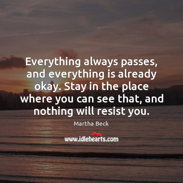 Everything always passes, and everything is already okay. Stay in the place Martha Beck Picture Quote