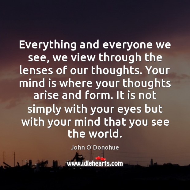 Everything and everyone we see, we view through the lenses of our John O'Donohue Picture Quote