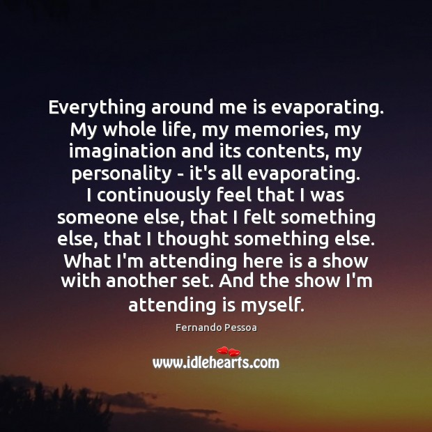 Everything around me is evaporating. My whole life, my memories, my imagination Fernando Pessoa Picture Quote