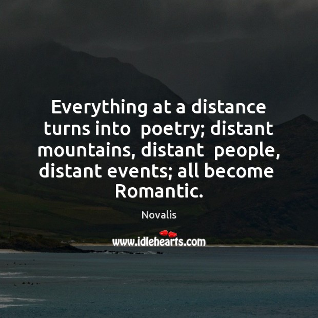Everything at a distance turns into  poetry; distant mountains, distant  people, distant Novalis Picture Quote