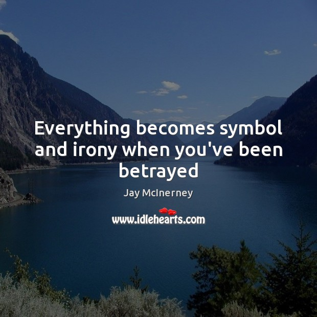 Everything becomes symbol and irony when you've been betrayed Jay McInerney Picture Quote