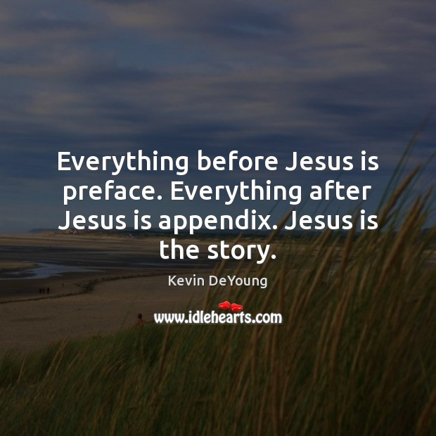 Image, Everything before Jesus is preface. Everything after Jesus is appendix. Jesus is