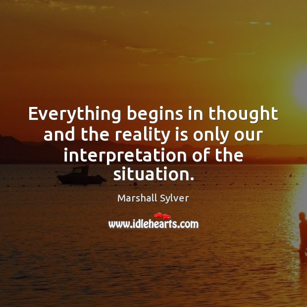 Everything begins in thought and the reality is only our interpretation of the situation. Marshall Sylver Picture Quote