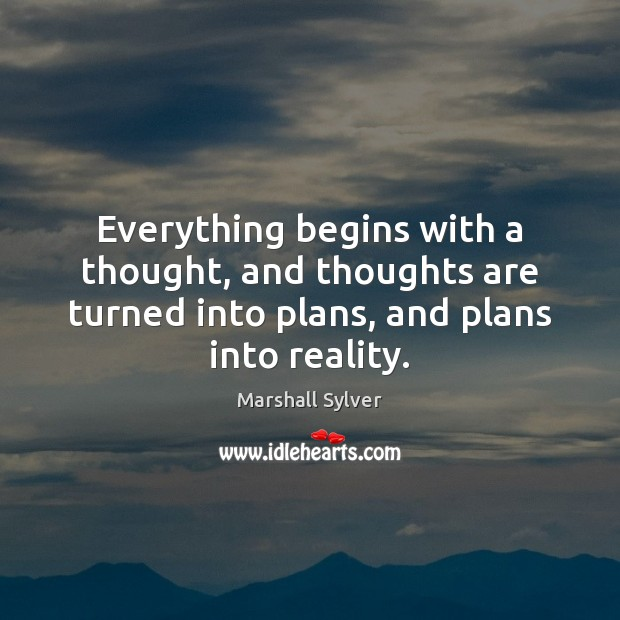 Everything begins with a thought, and thoughts are turned into plans, and Marshall Sylver Picture Quote