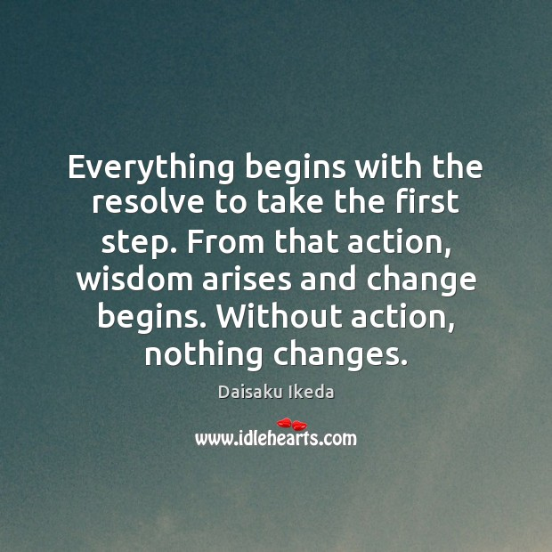 Everything begins with the resolve to take the first step. From that Daisaku Ikeda Picture Quote