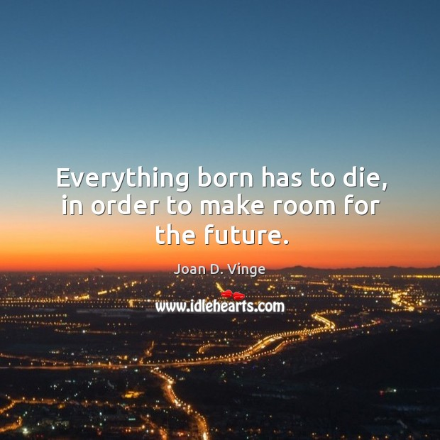 Everything born has to die, in order to make room for the future. Joan D. Vinge Picture Quote