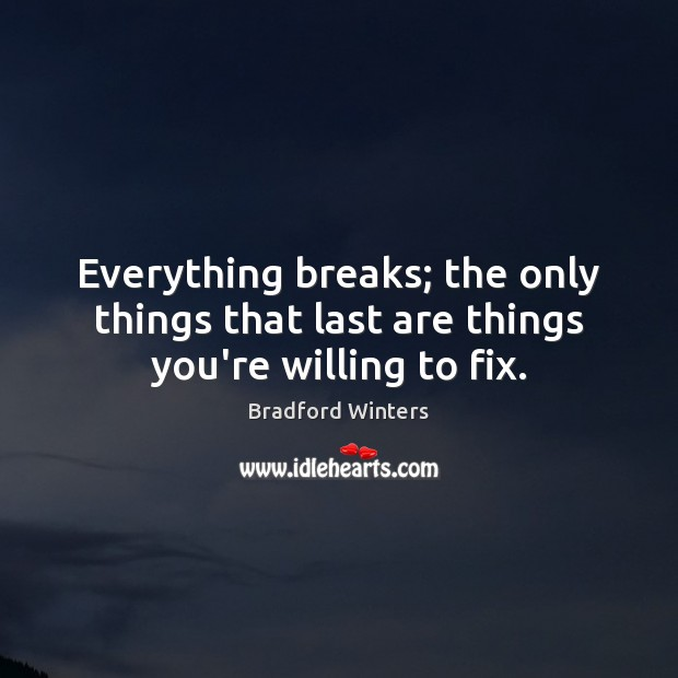 Image, Everything breaks; the only things that last are things you're willing to fix.