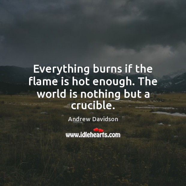 Image, Everything burns if the flame is hot enough. The world is nothing but a crucible.