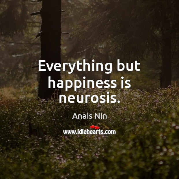Everything but happiness is neurosis. Anais Nin Picture Quote