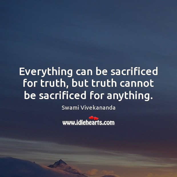 Everything can be sacrificed for truth, but truth cannot be sacrificed for anything. Image