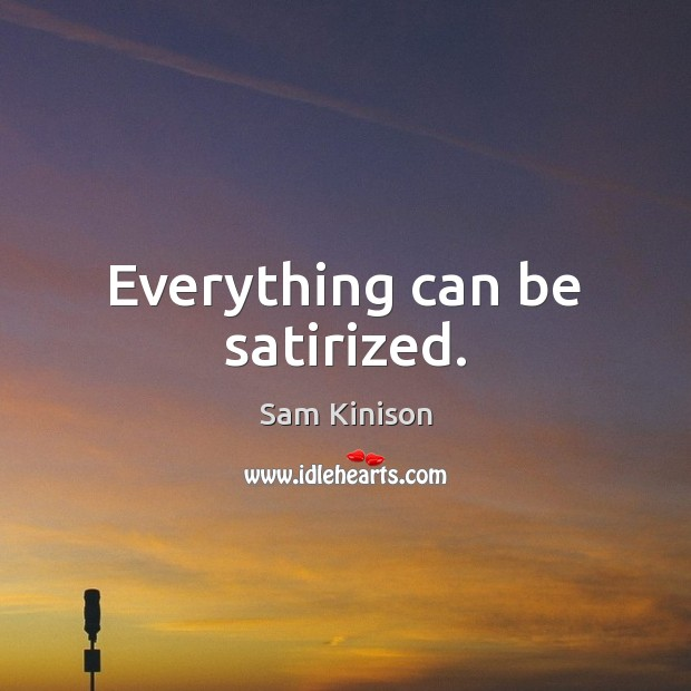 Everything can be satirized. Sam Kinison Picture Quote