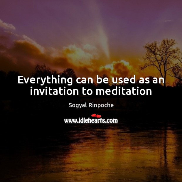 Everything can be used as an invitation to meditation Sogyal Rinpoche Picture Quote