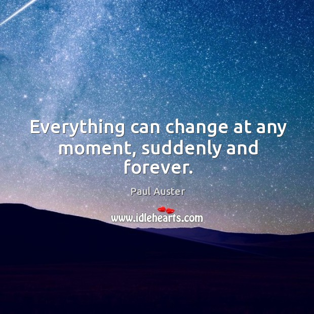 Everything can change at any moment, suddenly and forever. Image