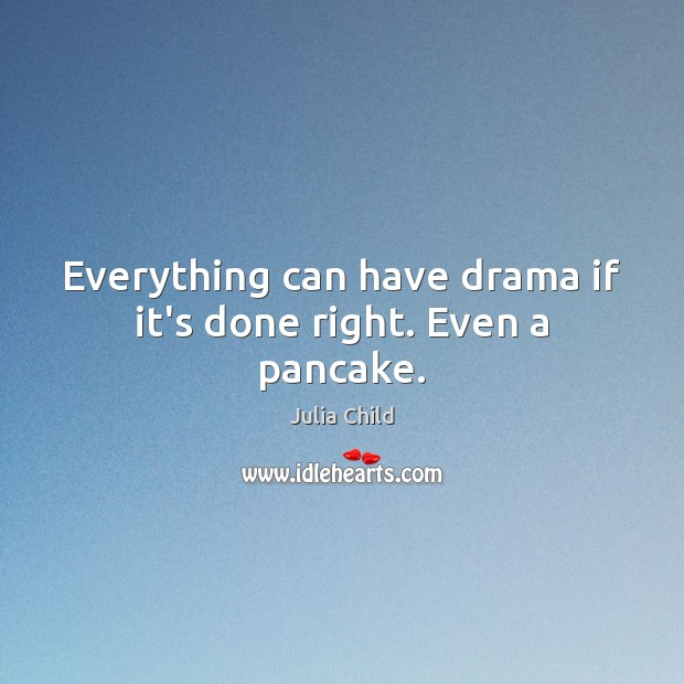 Everything can have drama if it's done right. Even a pancake. Julia Child Picture Quote