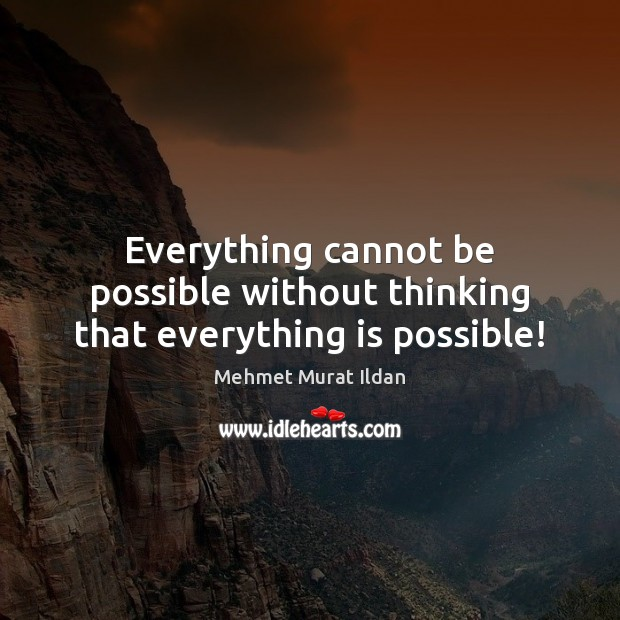 Image, Everything cannot be possible without thinking that everything is possible!