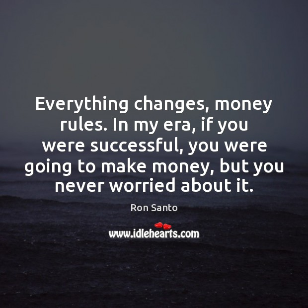 Everything changes, money rules. In my era, if you were successful, you Image
