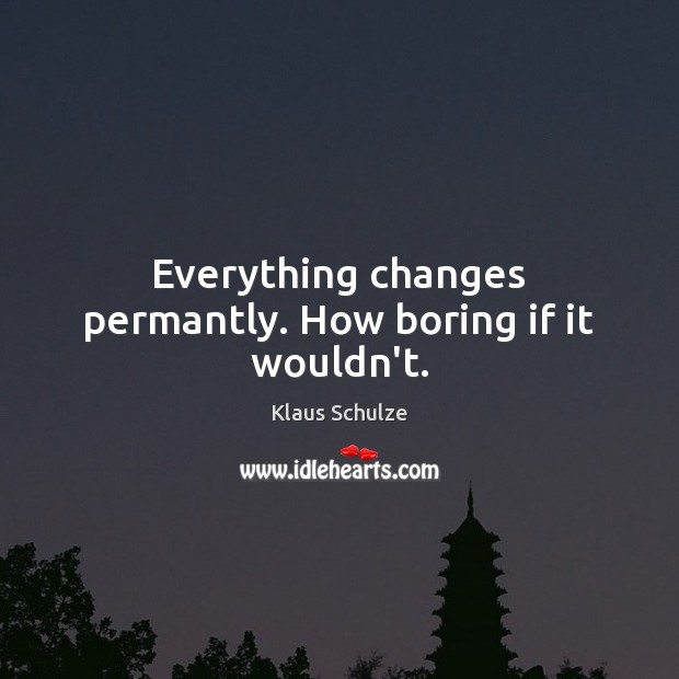 Everything changes permantly. How boring if it wouldn't. Image