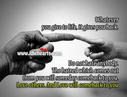 Image, Whatever you give to life, it gives you back. So give love.