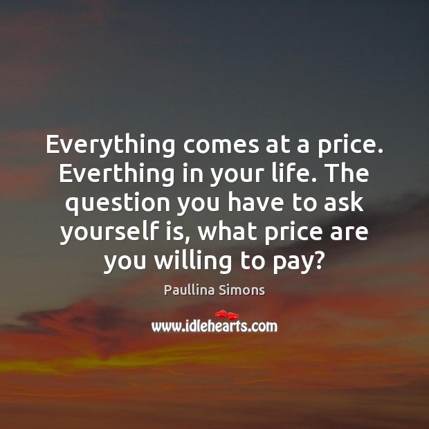 Everything comes at a price. Everthing in your life. The question you Paullina Simons Picture Quote