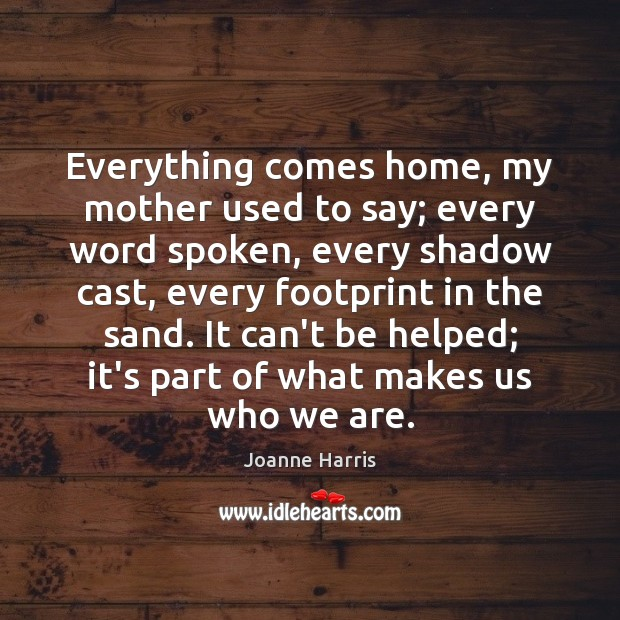 Everything comes home, my mother used to say; every word spoken, every Joanne Harris Picture Quote