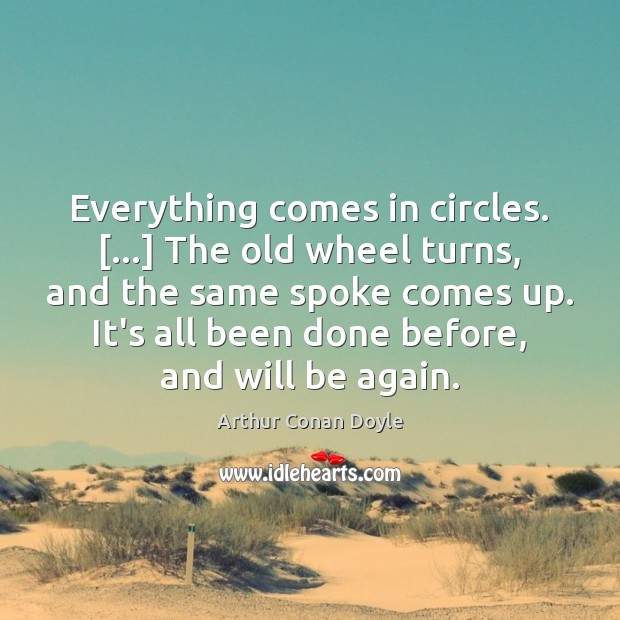 Everything comes in circles. […] The old wheel turns, and the same spoke Image
