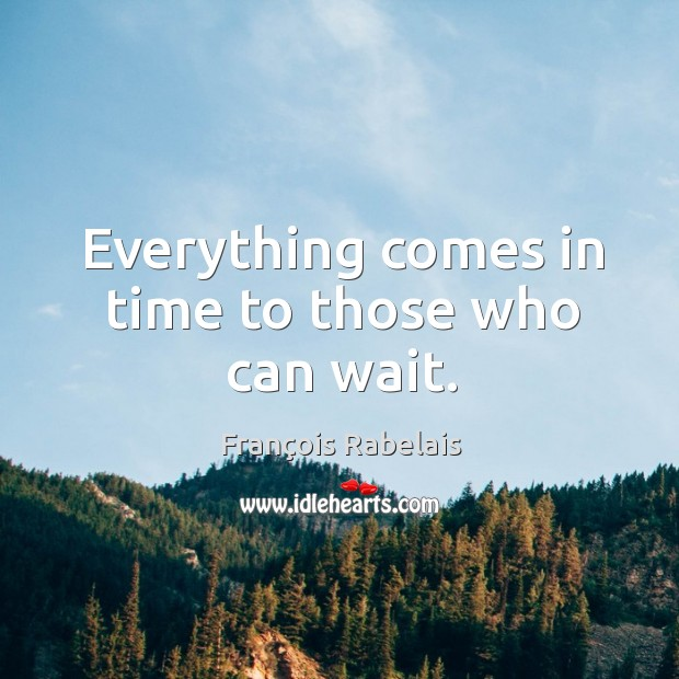 Everything comes in time to those who can wait. Image