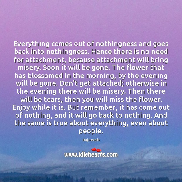 Everything comes out of nothingness and goes back into nothingness. Hence there Flowers Quotes Image