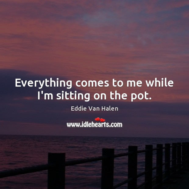 Everything comes to me while I'm sitting on the pot. Eddie Van Halen Picture Quote