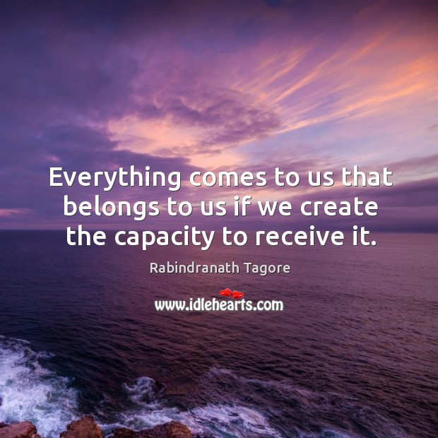 Everything comes to us that belongs to us if we create the capacity to receive it. Image