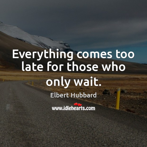Everything comes too late for those who only wait. Image