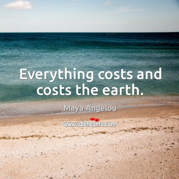 Everything costs and costs the earth. Image