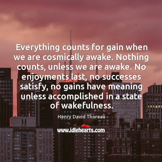 Everything counts for gain when we are cosmically awake. Nothing counts, unless Image