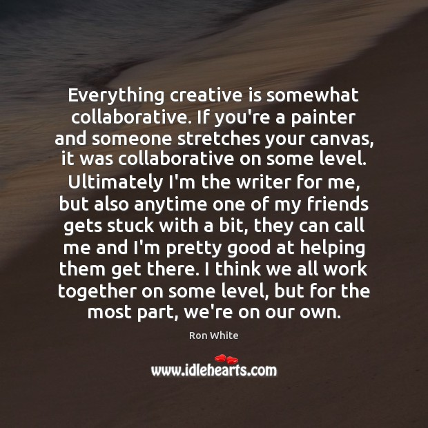 Everything creative is somewhat collaborative. If you're a painter and someone stretches Ron White Picture Quote