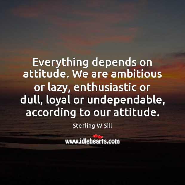 Image, Everything depends on attitude. We are ambitious or lazy, enthusiastic or dull,