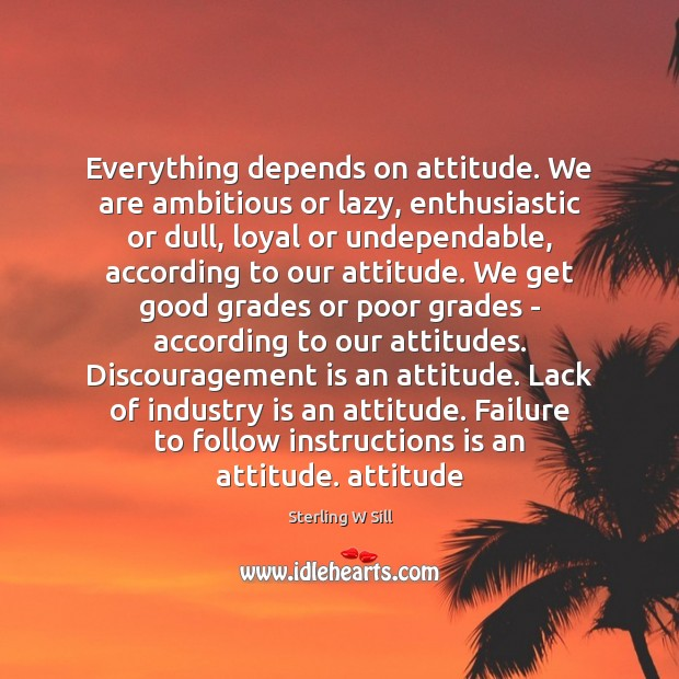 Everything depends on attitude. We are ambitious or lazy, enthusiastic or dull, Sterling W Sill Picture Quote