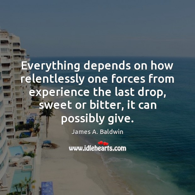 Everything depends on how relentlessly one forces from experience the last drop, James A. Baldwin Picture Quote