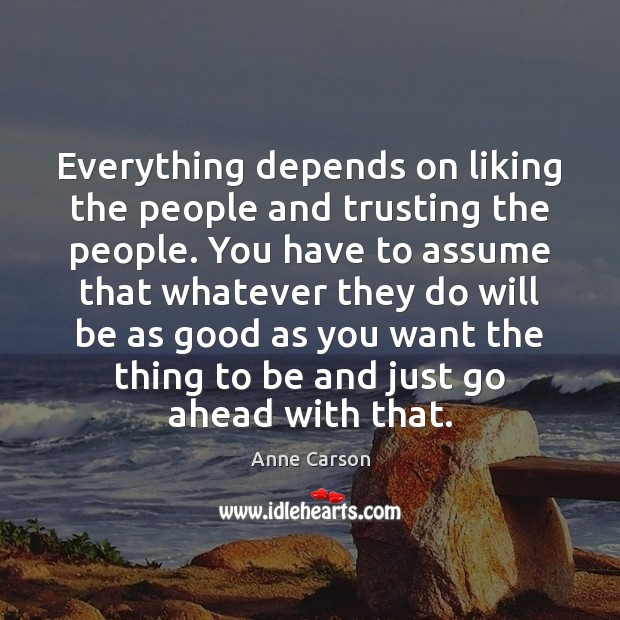 Image, Everything depends on liking the people and trusting the people. You have