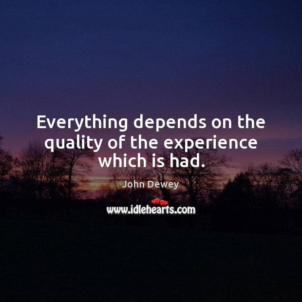 Everything depends on the quality of the experience which is had. John Dewey Picture Quote