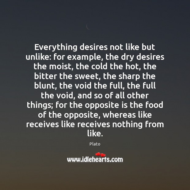 Everything desires not like but unlike: for example, the dry desires the Image