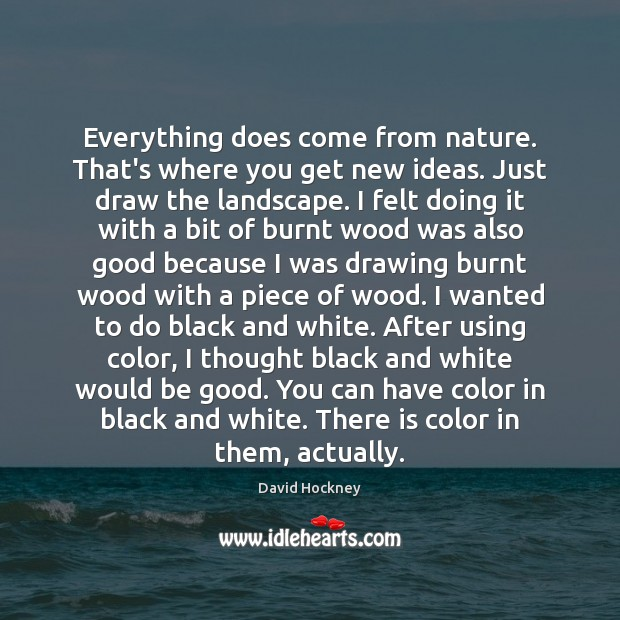 Everything does come from nature. That's where you get new ideas. Just David Hockney Picture Quote
