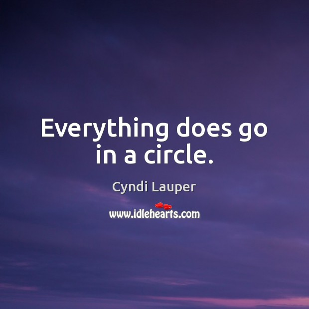 Everything does go in a circle. Cyndi Lauper Picture Quote