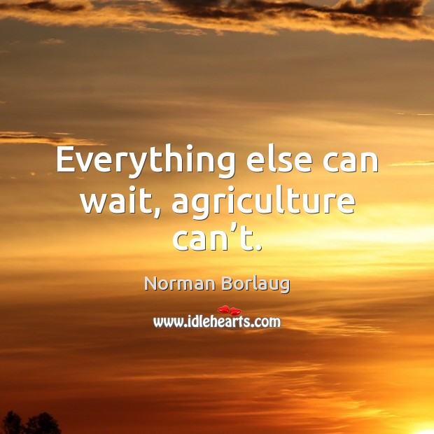 Everything else can wait, agriculture can't. Image