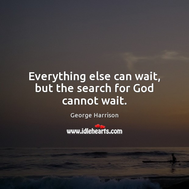 Everything else can wait, but the search for God cannot wait. George Harrison Picture Quote
