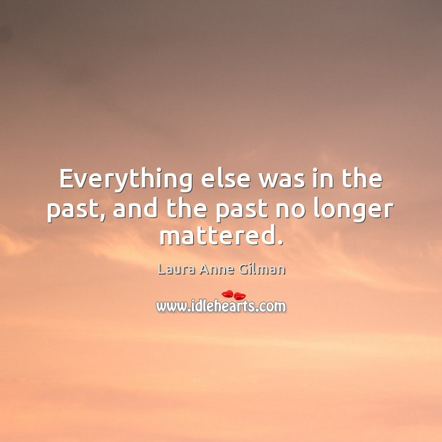 Everything else was in the past, and the past no longer mattered. Image