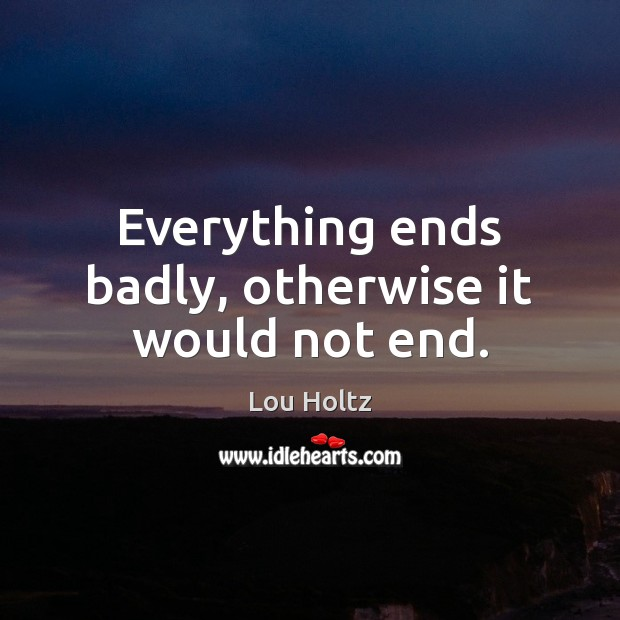 Everything ends badly, otherwise it would not end. Lou Holtz Picture Quote