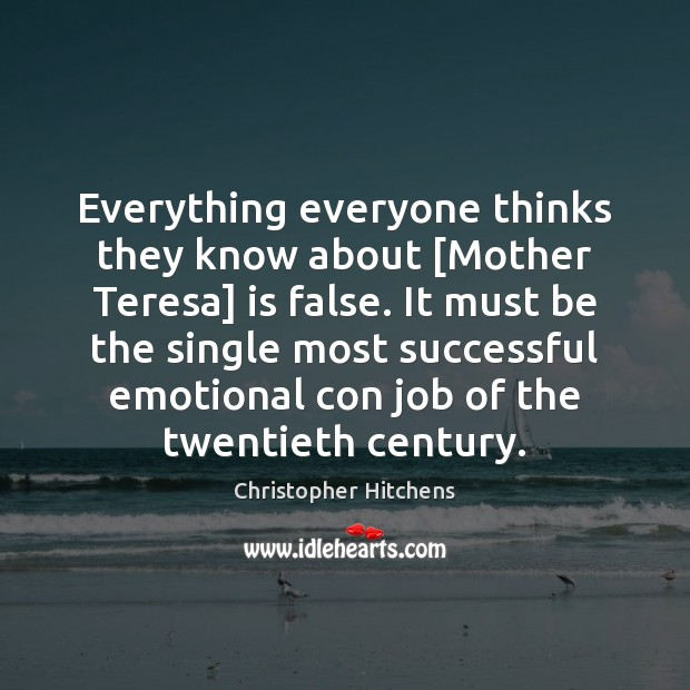 Everything everyone thinks they know about [Mother Teresa] is false. It must Christopher Hitchens Picture Quote