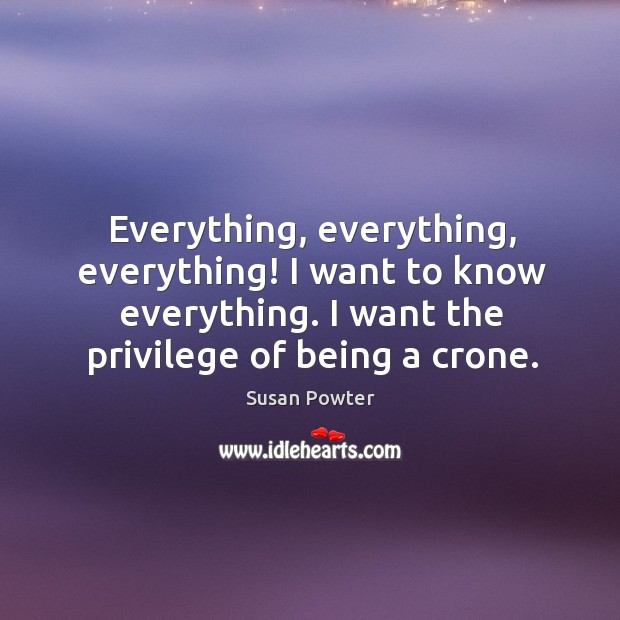 Everything, everything, everything! I want to know everything. I want the privilege of being a crone. Susan Powter Picture Quote
